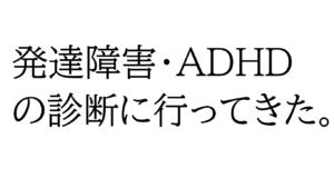 発達障害・ADHDの診断に行ってきた。②