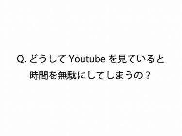 Q.どうしてYoutubeを見ていると時間を無駄にしてしまうの?